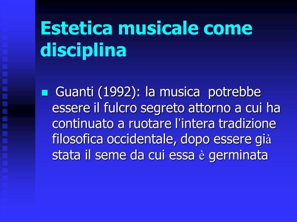 Estetica musicale come disciplina Guanti (1992): la musica potrebbe essere il fulcro segreto attorno a cui ha continuato a ruotare l ' intera tradizio