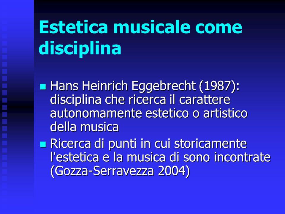 Estetica musicale come disciplina Hans Heinrich Eggebrecht (1987): disciplina che ricerca il carattere autonomamente estetico o artistico della musica