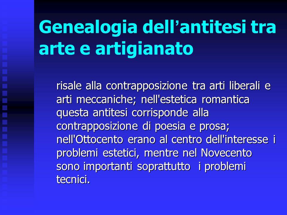 Genealogia dell ' antitesi tra arte e artigianato risale alla contrapposizione tra arti liberali e arti meccaniche; nell'estetica romantica questa ant