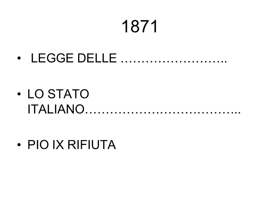1871 LEGGE DELLE …………………….. LO STATO ITALIANO……………………………….. PIO IX RIFIUTA