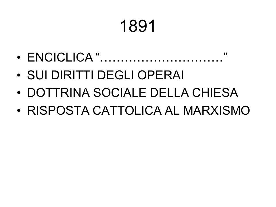 """1891 ENCICLICA """"…………………………"""" SUI DIRITTI DEGLI OPERAI DOTTRINA SOCIALE DELLA CHIESA RISPOSTA CATTOLICA AL MARXISMO"""