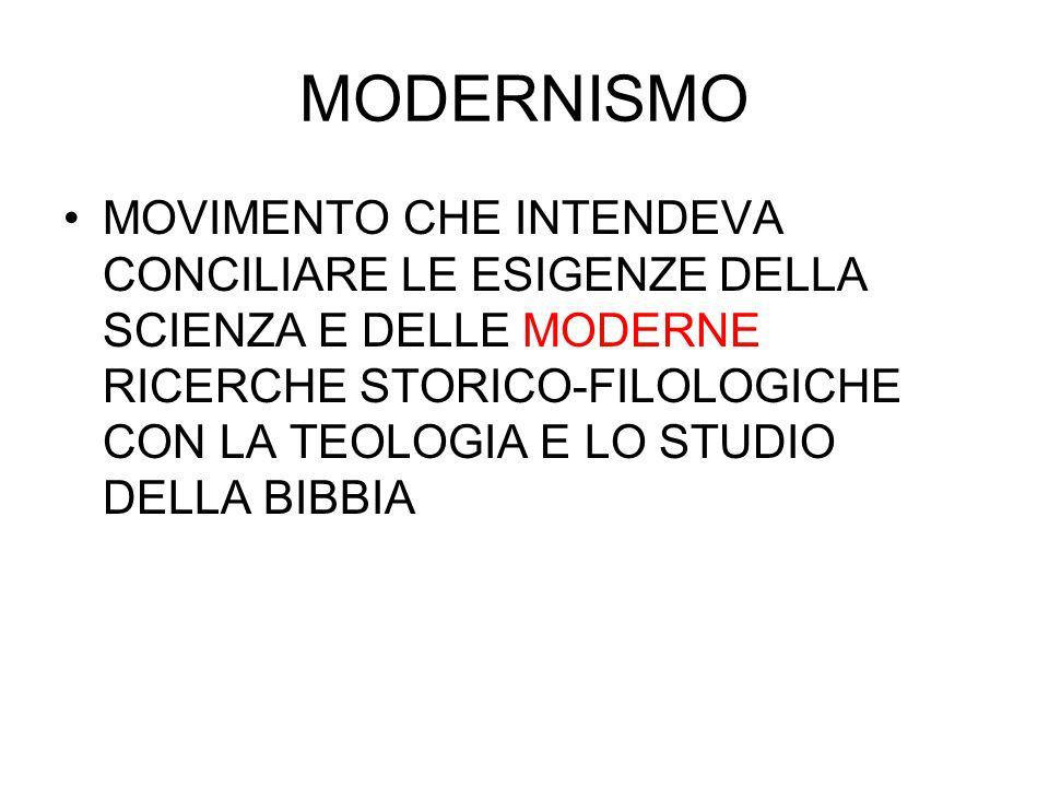 MODERNISMO MOVIMENTO CHE INTENDEVA CONCILIARE LE ESIGENZE DELLA SCIENZA E DELLE MODERNE RICERCHE STORICO-FILOLOGICHE CON LA TEOLOGIA E LO STUDIO DELLA