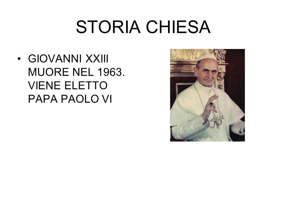 STORIA CHIESA GIOVANNI XXIII MUORE NEL 1963. VIENE ELETTO PAPA PAOLO VI