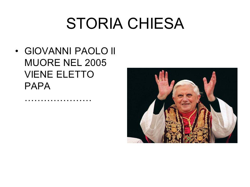 STORIA CHIESA GIOVANNI PAOLO II MUORE NEL 2005 VIENE ELETTO PAPA …………………