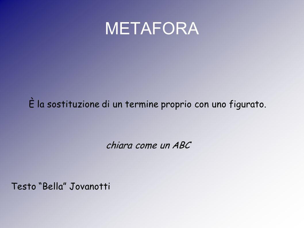 """METAFORA È la sostituzione di un termine proprio con uno figurato. chiara come un ABC Testo """"Bella"""" Jovanotti"""