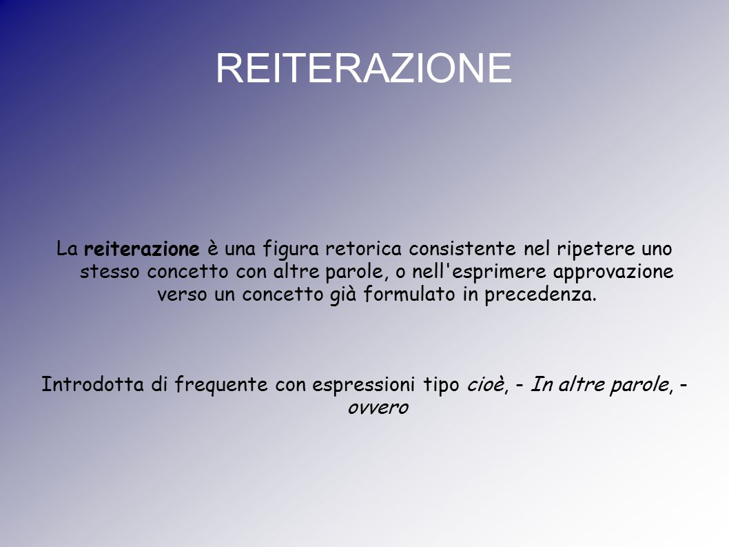 REITERAZIONE La reiterazione è una figura retorica consistente nel ripetere uno stesso concetto con altre parole, o nell'esprimere approvazione verso