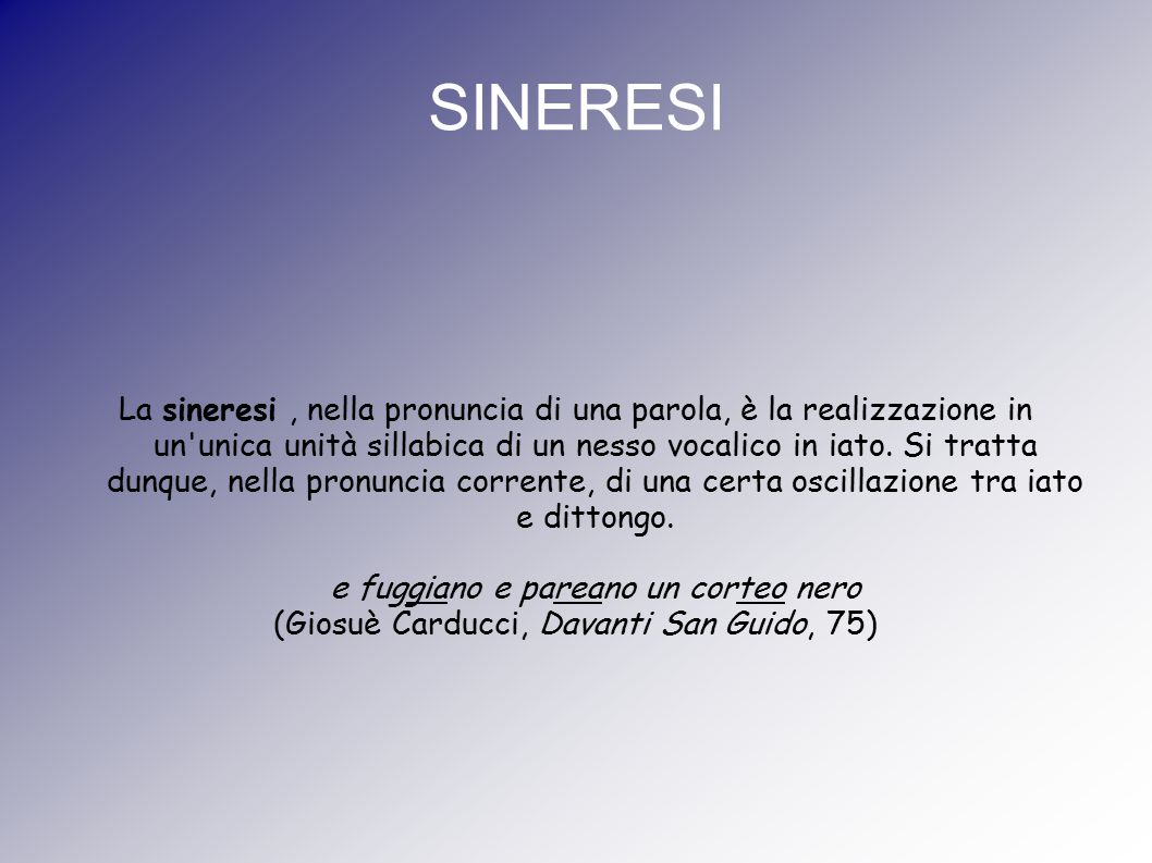 SINERESI La sineresi, nella pronuncia di una parola, è la realizzazione in un'unica unità sillabica di un nesso vocalico in iato. Si tratta dunque, ne
