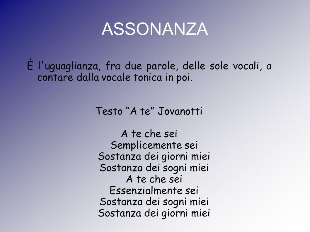 """ASSONANZA È l'uguaglianza, fra due parole, delle sole vocali, a contare dalla vocale tonica in poi. Testo """"A te"""" Jovanotti A te che sei Semplicemente"""