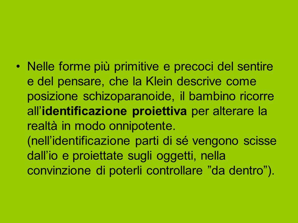 Nelle forme più primitive e precoci del sentire e del pensare, che la Klein descrive come posizione schizoparanoide, il bambino ricorre all'identificazione proiettiva per alterare la realtà in modo onnipotente.