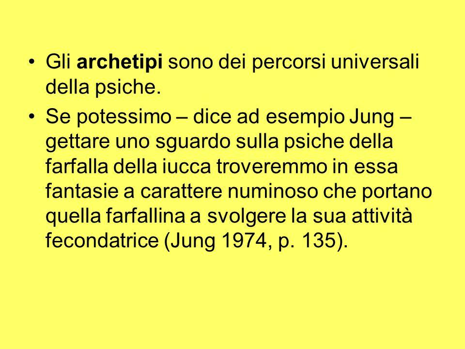 Gli archetipi sono dei percorsi universali della psiche. Se potessimo – dice ad esempio Jung – gettare uno sguardo sulla psiche della farfalla della i