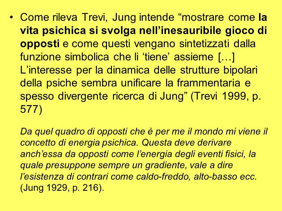 Come rileva Trevi, Jung intende mostrare come la vita psichica si svolga nell'inesauribile gioco di opposti e come questi vengano sintetizzati dalla funzione simbolica che li 'tiene' assieme […] L'interesse per la dinamica delle strutture bipolari della psiche sembra unificare la frammentaria e spesso divergente ricerca di Jung (Trevi 1999, p.
