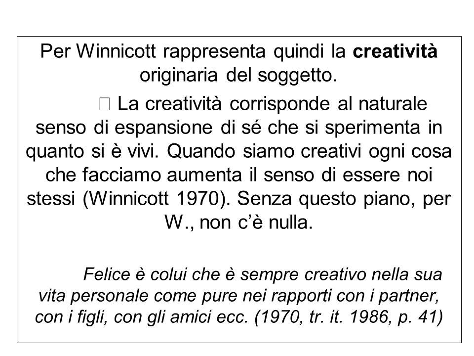 Per Winnicott rappresenta quindi la creatività originaria del soggetto.  La creatività corrisponde al naturale senso di espansione di sé che si speri