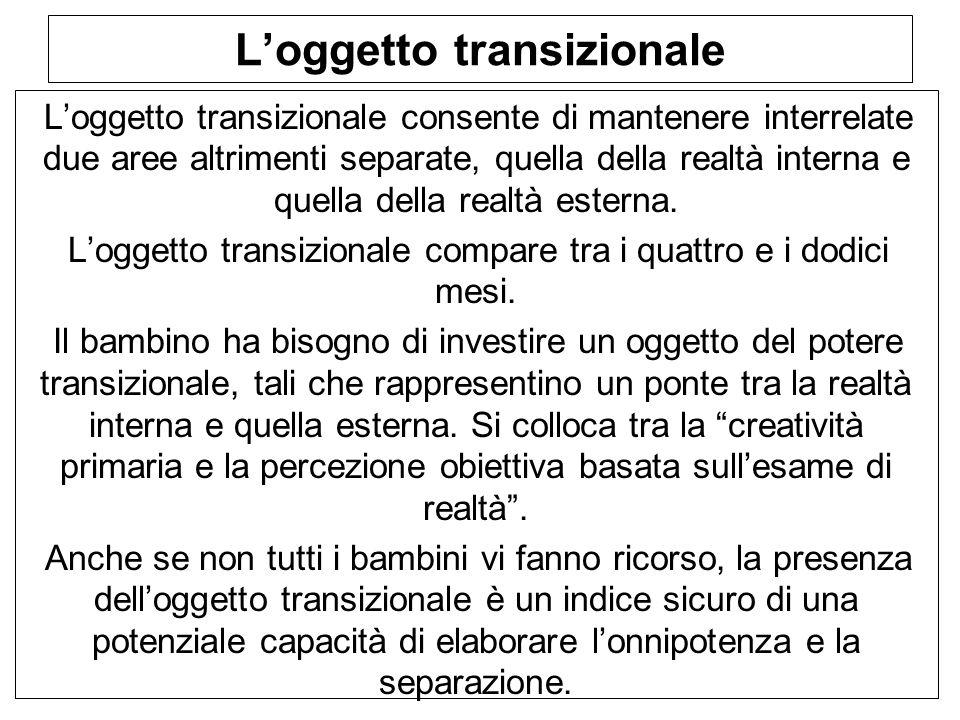 L'oggetto transizionale L'oggetto transizionale consente di mantenere interrelate due aree altrimenti separate, quella della realtà interna e quella della realtà esterna.