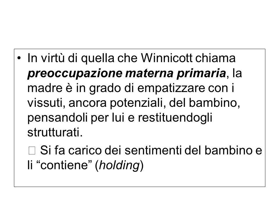 In virtù di quella che Winnicott chiama preoccupazione materna primaria, la madre è in grado di empatizzare con i vissuti, ancora potenziali, del bamb