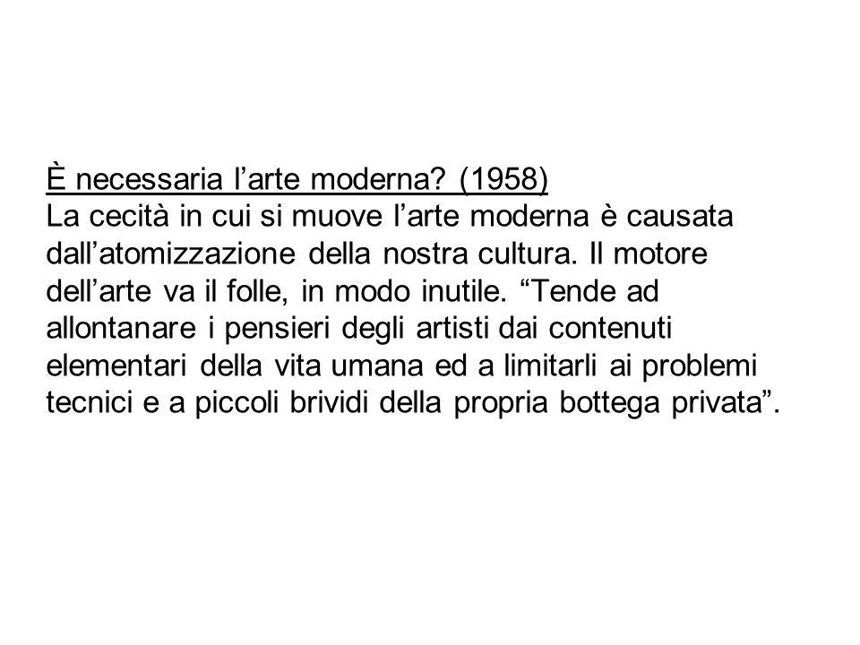 È necessaria l'arte moderna? (1958) La cecità in cui si muove l'arte moderna è causata dall'atomizzazione della nostra cultura. Il motore dell'arte va