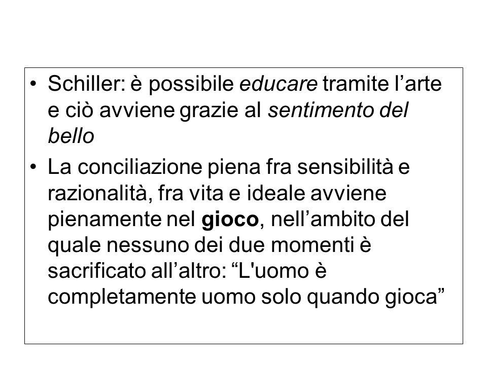 Schiller: è possibile educare tramite l'arte e ciò avviene grazie al sentimento del bello La conciliazione piena fra sensibilità e razionalità, fra vita e ideale avviene pienamente nel gioco, nell'ambito del quale nessuno dei due momenti è sacrificato all'altro: L uomo è completamente uomo solo quando gioca