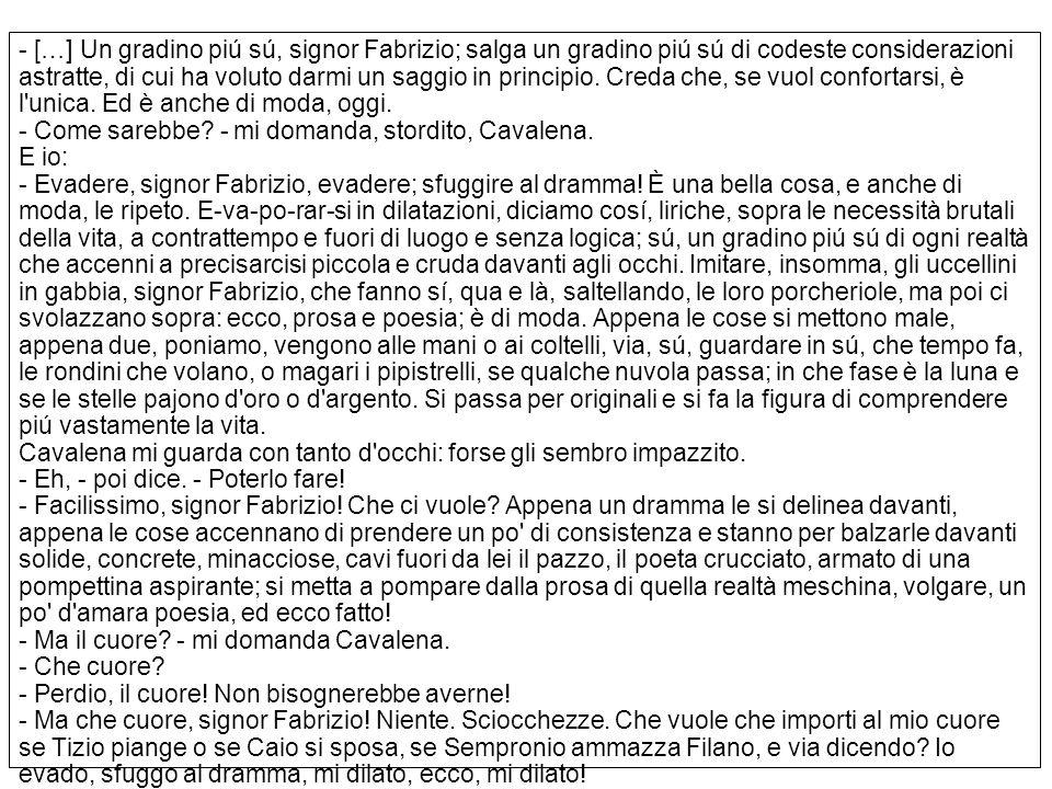 - […] Un gradino piú sú, signor Fabrizio; salga un gradino piú sú di codeste considerazioni astratte, di cui ha voluto darmi un saggio in principio. C