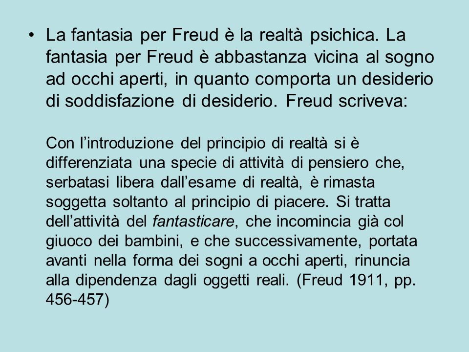 La fantasia per Freud è la realtà psichica. La fantasia per Freud è abbastanza vicina al sogno ad occhi aperti, in quanto comporta un desiderio di sod