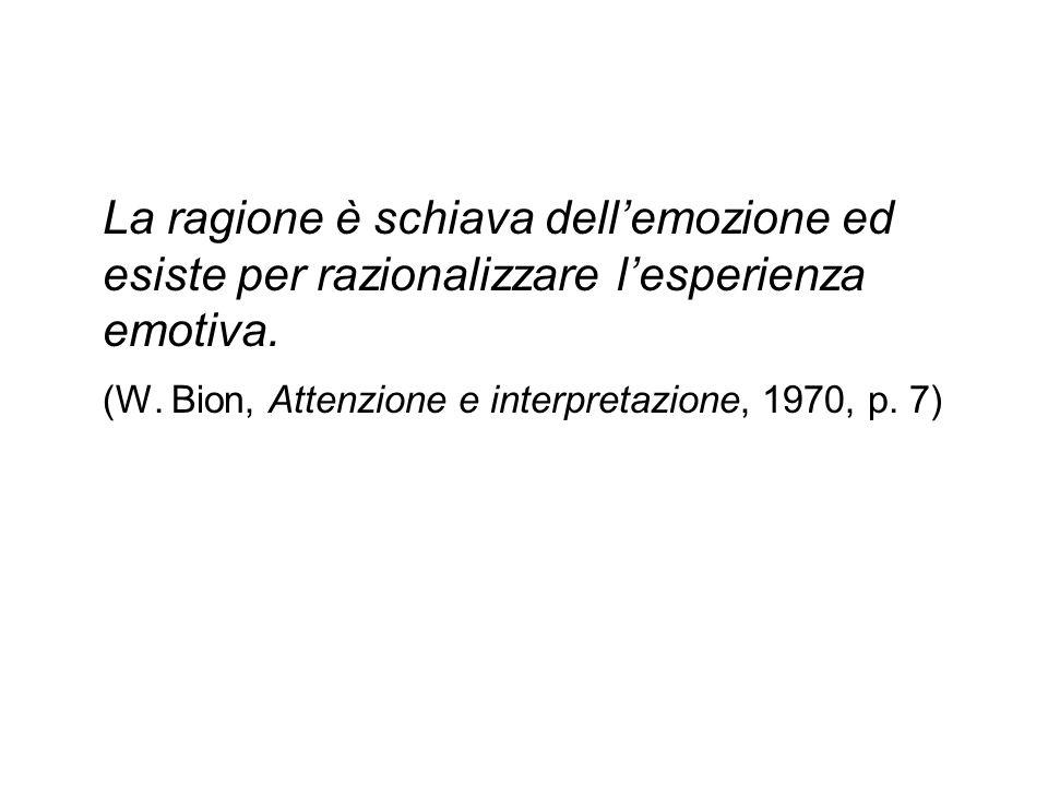 La ragione è schiava dell'emozione ed esiste per razionalizzare l'esperienza emotiva. (W. Bion, Attenzione e interpretazione, 1970, p. 7)