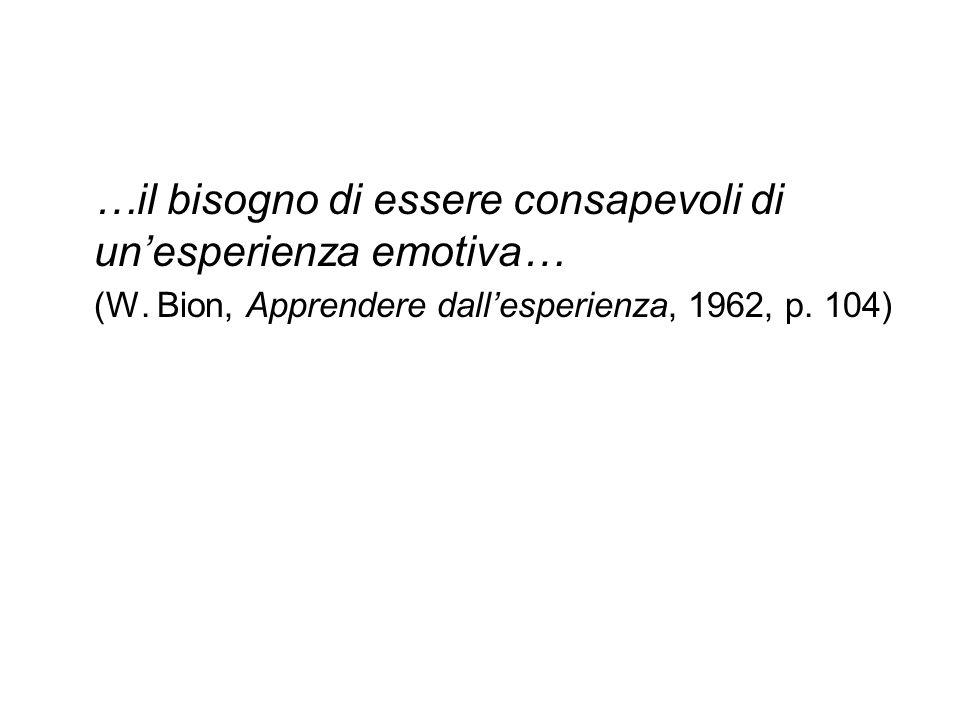 …il bisogno di essere consapevoli di un'esperienza emotiva… (W. Bion, Apprendere dall'esperienza, 1962, p. 104)