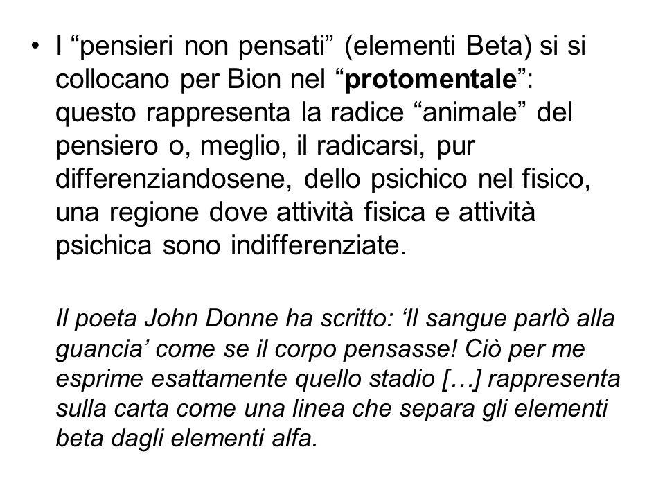 """I """"pensieri non pensati"""" (elementi Beta) si si collocano per Bion nel """"protomentale"""": questo rappresenta la radice """"animale"""" del pensiero o, meglio, i"""