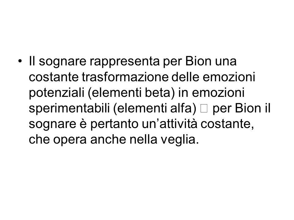 Il sognare rappresenta per Bion una costante trasformazione delle emozioni potenziali (elementi beta) in emozioni sperimentabili (elementi alfa)  per
