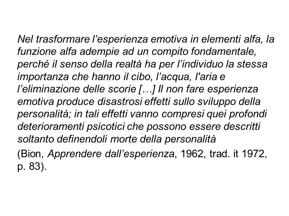 Nel trasformare l'esperienza emotiva in elementi alfa, la funzione alfa adempie ad un compito fondamentale, perché il senso della realtà ha per l'individuo la stessa importanza che hanno il cibo, l'acqua, l aria e l'eliminazione delle scorie […] Il non fare esperienza emotiva produce disastrosi effetti sullo sviluppo della personalità; in tali effetti vanno compresi quei profondi deterioramenti psicotici che possono essere descritti soltanto definendoli morte della personalità (Bion, Apprendere dall'esperienza, 1962, trad.