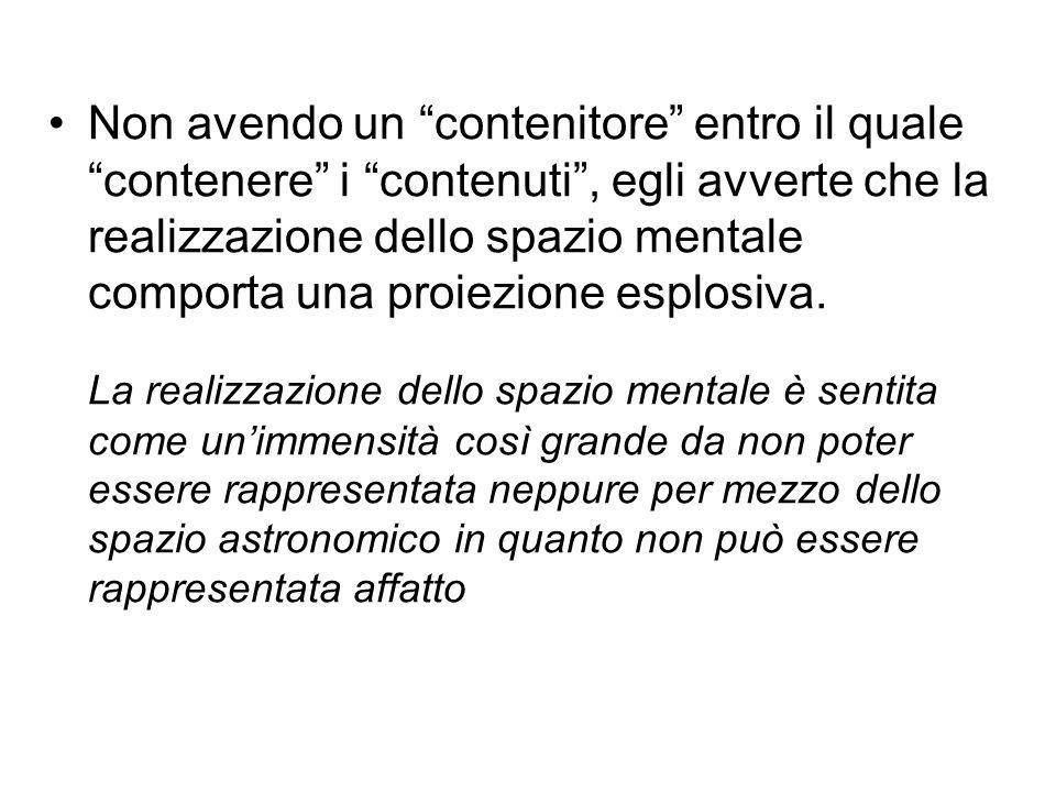 """Non avendo un """"contenitore"""" entro il quale """"contenere"""" i """"contenuti"""", egli avverte che la realizzazione dello spazio mentale comporta una proiezione e"""