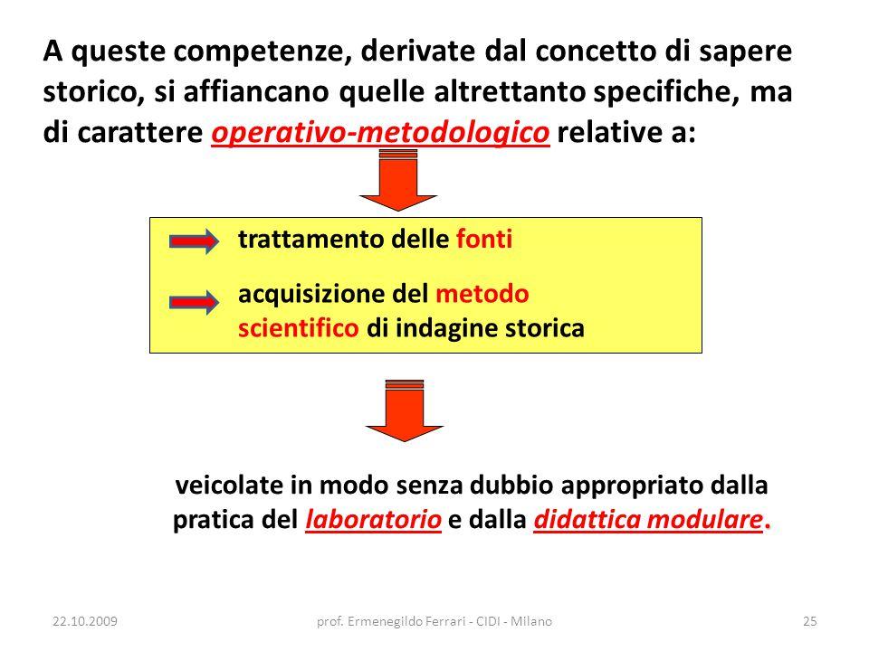 22.10.2009prof. Ermenegildo Ferrari - CIDI - Milano25 A queste competenze, derivate dal concetto di sapere storico, si affiancano quelle altrettanto s
