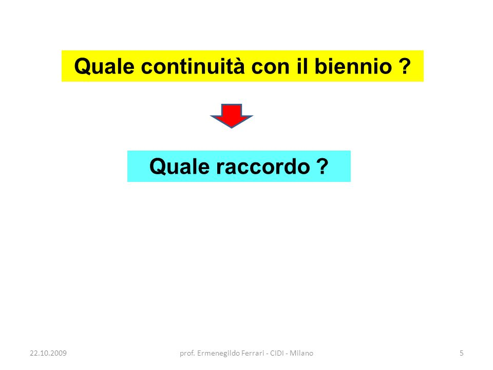 22.10.2009prof. Ermenegildo Ferrari - CIDI - Milano5 Quale continuità con il biennio ? Quale raccordo ?