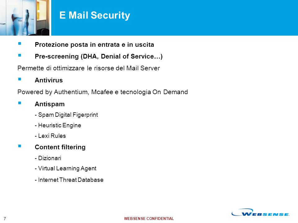 WEBSENSE CONFIDENTIAL 7 E Mail Security  Protezione posta in entrata e in uscita  Pre-screening (DHA, Denial of Service…) Permette di ottimizzare le