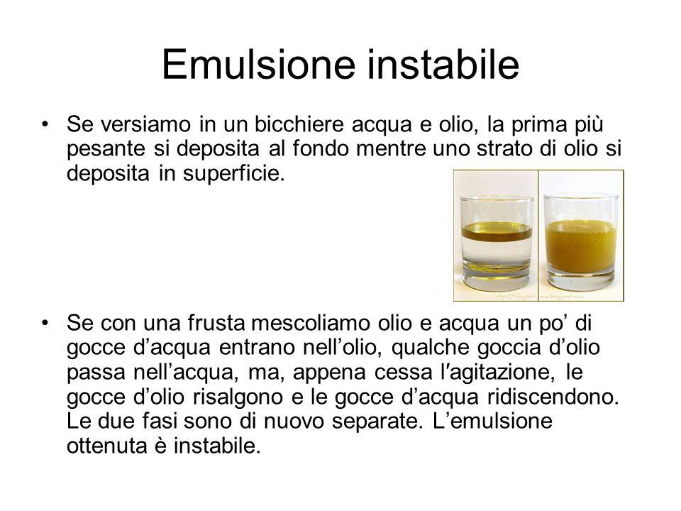 Emulsione stabile Se all'acqua e all'olio aggiungiamo un'ulteriore ingrediente, il tuorlo d'uovo, la emulsione si stabilizza.