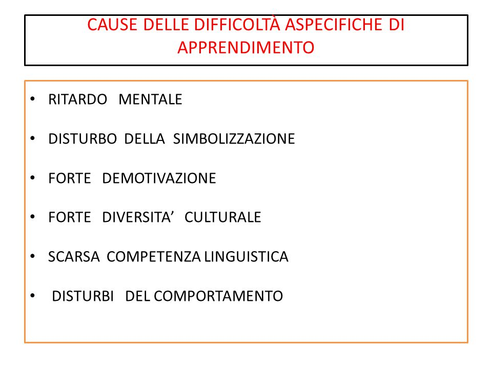 CAUSE DELLE DIFFICOLTÀ ASPECIFICHE DI APPRENDIMENTO RITARDO MENTALE DISTURBO DELLA SIMBOLIZZAZIONE FORTE DEMOTIVAZIONE FORTE DIVERSITA' CULTURALE SCARSA COMPETENZA LINGUISTICA DISTURBI DEL COMPORTAMENTO
