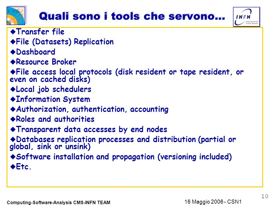 10 Computing-Software-Analysis CMS-INFN TEAM 16 Maggio 2006 - CSN1 Quali sono i tools che servono… u Transfer file u File (Datasets) Replication u Dashboard u Resource Broker u File access local protocols (disk resident or tape resident, or even on cached disks) u Local job schedulers u Information System u Authorization, authentication, accounting u Roles and authorities u Transparent data accesses by end nodes u Databases replication processes and distribution (partial or global, sink or unsink) u Software installation and propagation (versioning included) u Etc.