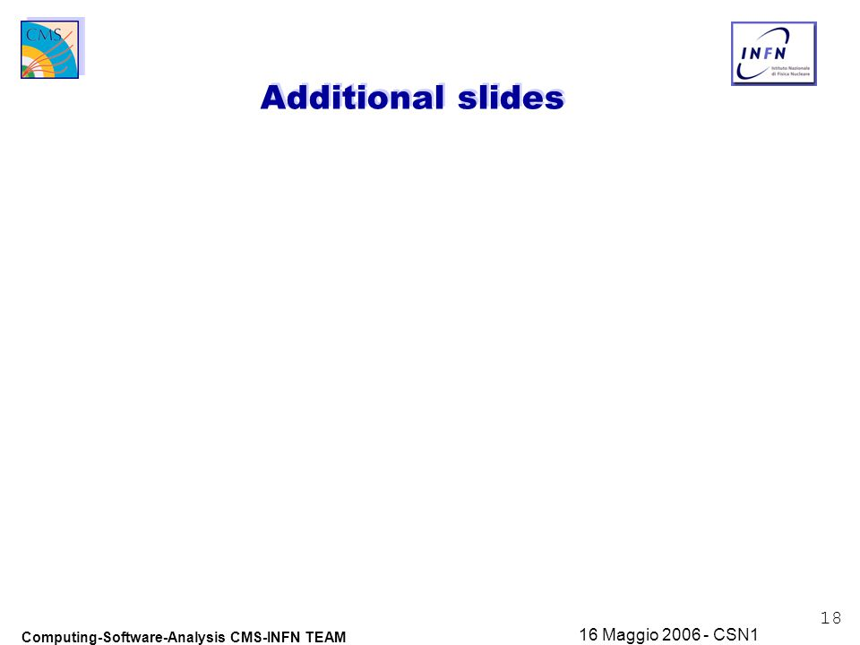 18 Computing-Software-Analysis CMS-INFN TEAM 16 Maggio 2006 - CSN1 Additional slides