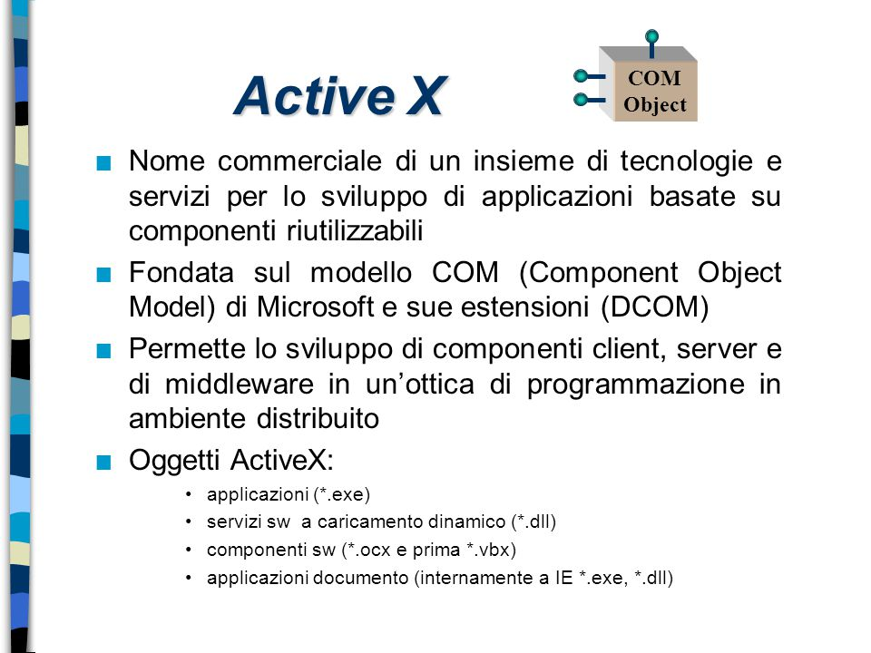 Active X n Nome commerciale di un insieme di tecnologie e servizi per lo sviluppo di applicazioni basate su componenti riutilizzabili n Fondata sul mo