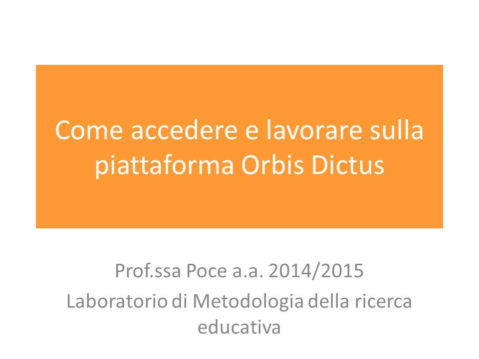 Come accedere e lavorare sulla piattaforma Orbis Dictus Prof.ssa Poce a.a. 2014/2015 Laboratorio di Metodologia della ricerca educativa