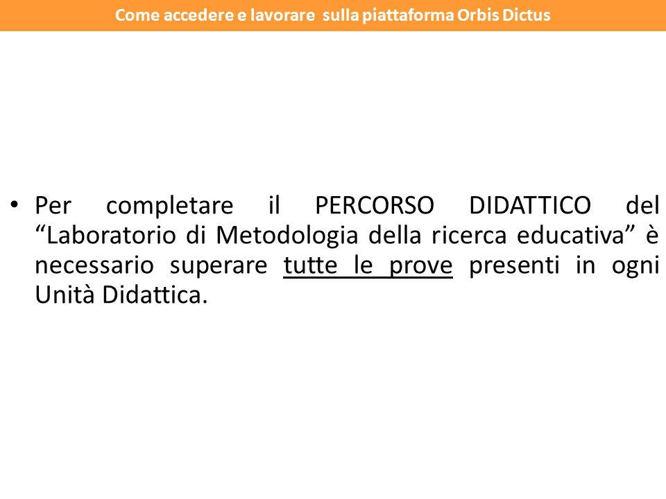 Per completare il PERCORSO DIDATTICO del Laboratorio di Metodologia della ricerca educativa è necessario superare tutte le prove presenti in ogni Unità Didattica.