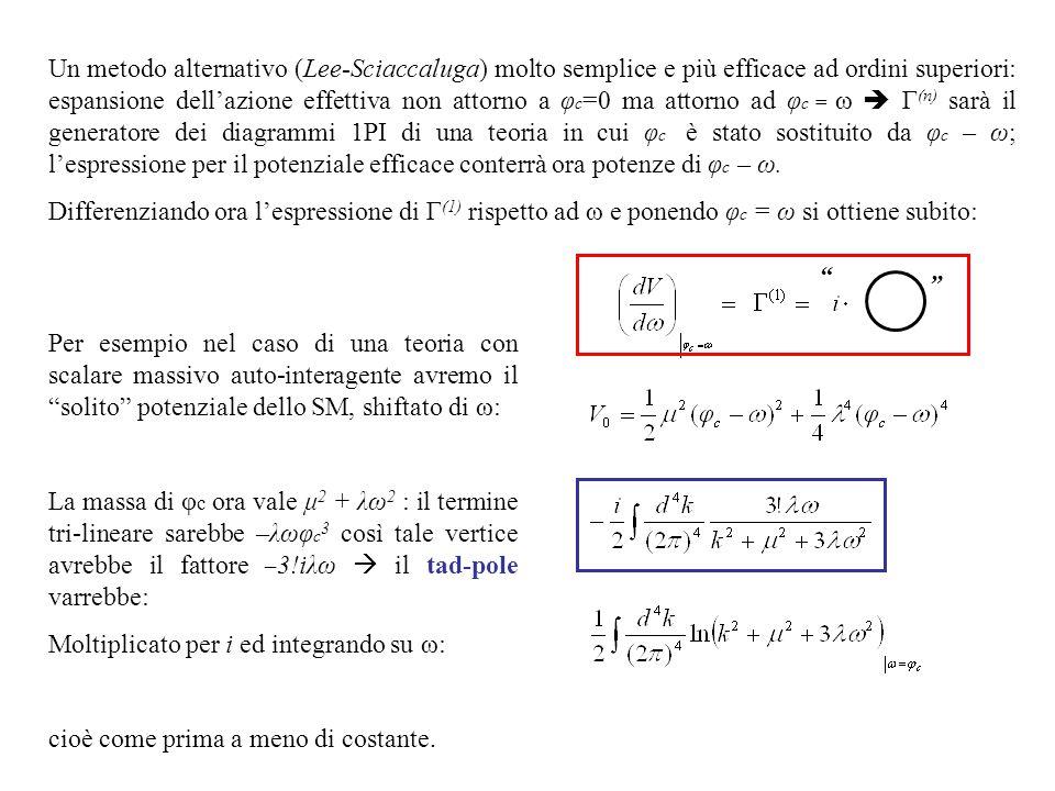 Un metodo alternativo (Lee-Sciaccaluga) molto semplice e più efficace ad ordini superiori: espansione dell'azione effettiva non attorno a φ c =0 ma attorno ad φ c = ω  Γ (n) sarà il generatore dei diagrammi 1PI di una teoria in cui φ c è stato sostituito da φ c – ω; l'espressione per il potenziale efficace conterrà ora potenze di φ c – ω.