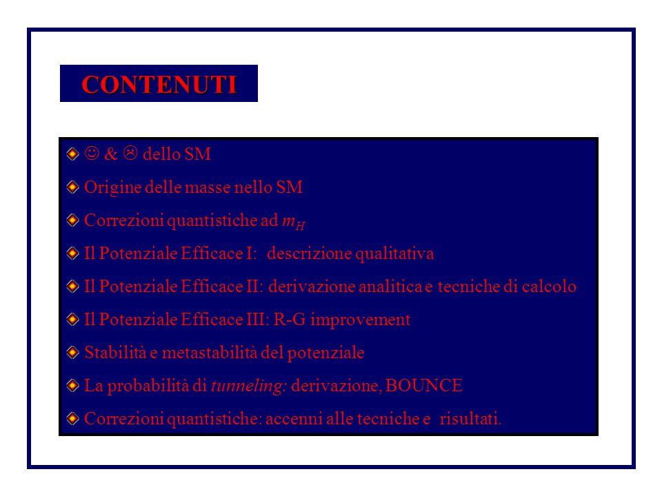 CONTENUTI &  dello SM Origine delle masse nello SM Correzioni quantistiche ad m H Il Potenziale Efficace I: descrizione qualitativa Il Potenziale Efficace II: derivazione analitica e tecniche di calcolo Il Potenziale Efficace III: R-G improvement Stabilità e metastabilità del potenziale La probabilità di tunneling: derivazione, BOUNCE Correzioni quantistiche: accenni alle tecniche e risultati.