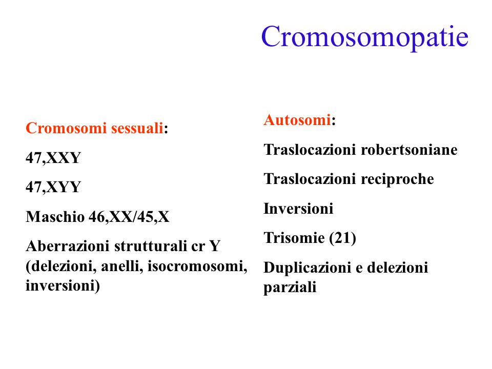 Cromosomopatie Cromosomi sessuali: 47,XXY 47,XYY Maschio 46,XX/45,X Aberrazioni strutturali cr Y (delezioni, anelli, isocromosomi, inversioni) Autosomi: Traslocazioni robertsoniane Traslocazioni reciproche Inversioni Trisomie (21) Duplicazioni e delezioni parziali