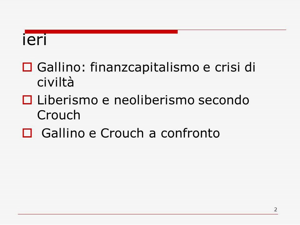 2 ieri  Gallino: finanzcapitalismo e crisi di civiltà  Liberismo e neoliberismo secondo Crouch  Gallino e Crouch a confronto