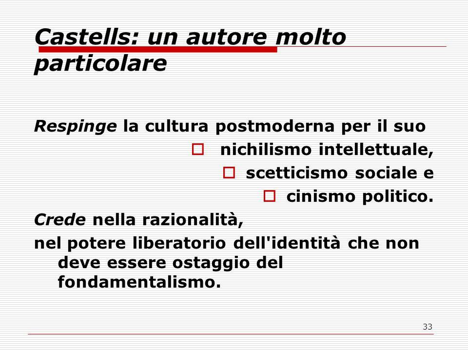 33 Castells: un autore molto particolare Respinge la cultura postmoderna per il suo  nichilismo intellettuale,  scetticismo sociale e  cinismo politico.