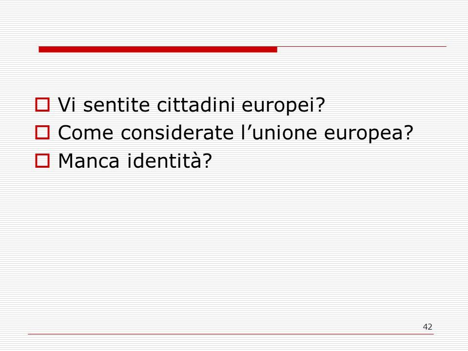42  Vi sentite cittadini europei?  Come considerate l'unione europea?  Manca identità?