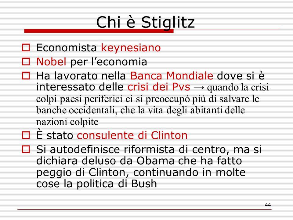 44 Chi è Stiglitz  Economista keynesiano  Nobel per l'economia  Ha lavorato nella Banca Mondiale dove si è interessato delle crisi dei Pvs → quando la crisi colpì paesi periferici ci si preoccupò più di salvare le banche occidentali, che la vita degli abitanti delle nazioni colpite  È stato consulente di Clinton  Si autodefinisce riformista di centro, ma si dichiara deluso da Obama che ha fatto peggio di Clinton, continuando in molte cose la politica di Bush