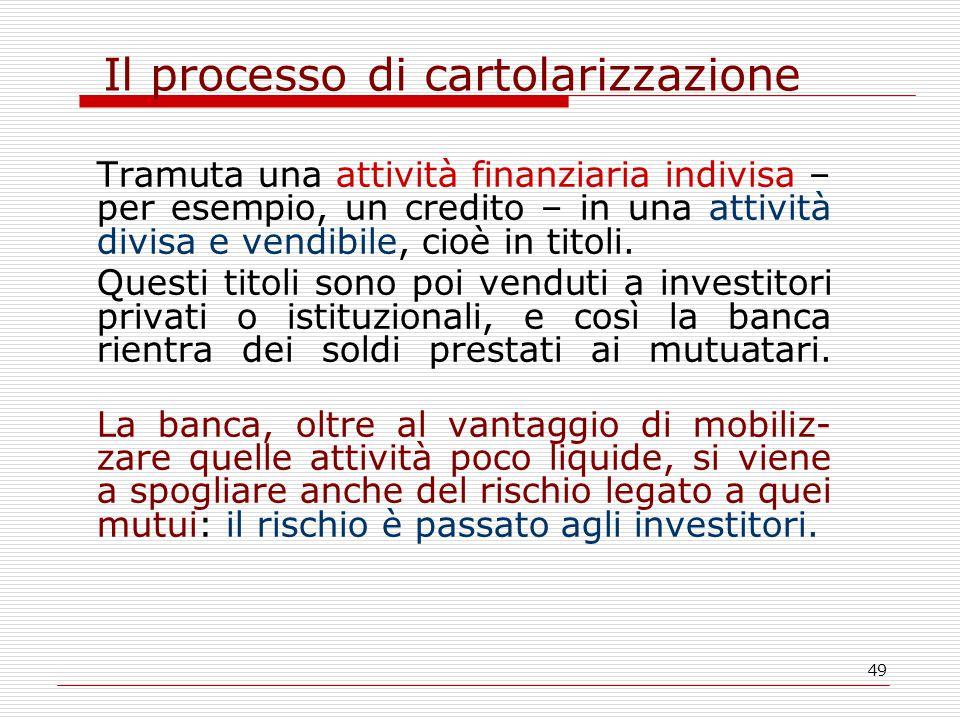 49 Il processo di cartolarizzazione Tramuta una attività finanziaria indivisa – per esempio, un credito – in una attività divisa e vendibile, cioè in titoli.