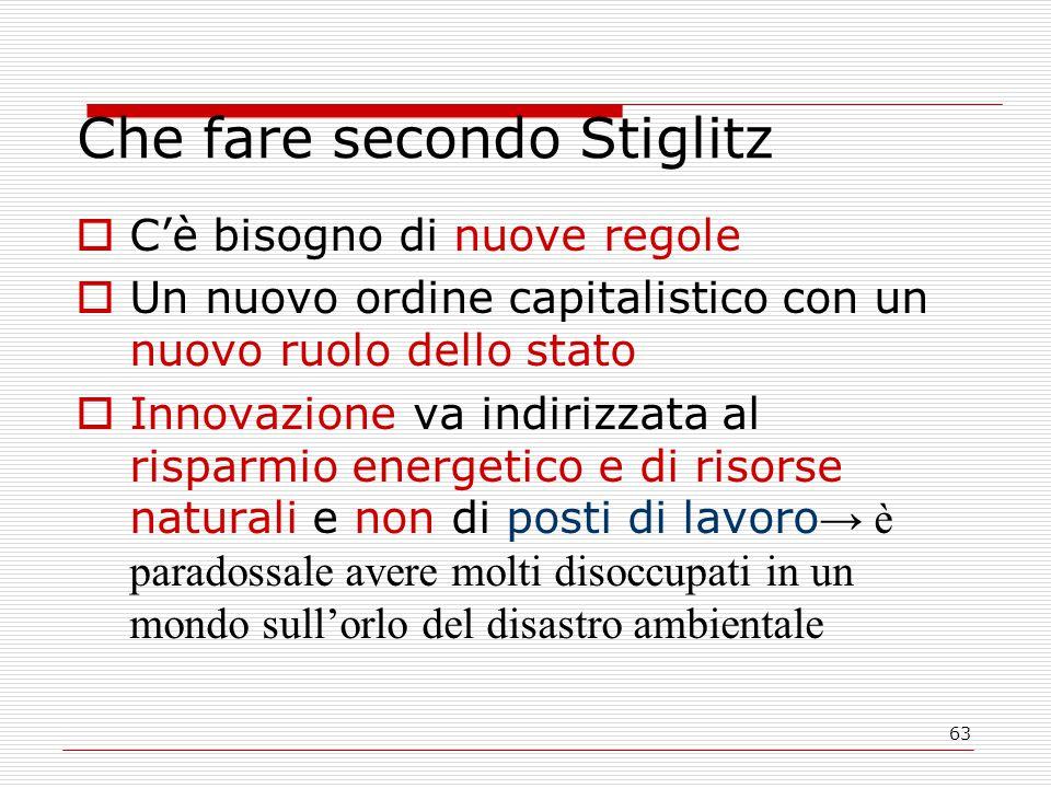 63 Che fare secondo Stiglitz  C'è bisogno di nuove regole  Un nuovo ordine capitalistico con un nuovo ruolo dello stato  Innovazione va indirizzata al risparmio energetico e di risorse naturali e non di posti di lavoro → è paradossale avere molti disoccupati in un mondo sull'orlo del disastro ambientale