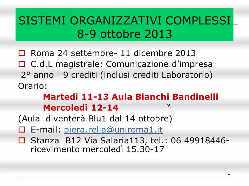 1 SISTEMI ORGANIZZATIVI COMPLESSI 8-9 ottobre 2013  Roma 24 settembre- 11 dicembre 2013  C.d.L magistrale: Comunicazione d'impresa 2° anno 9 crediti (inclusi crediti Laboratorio) Orario: Martedì 11-13 Aula Bianchi Bandinelli Mercoledì 12-14 (Aula diventerà Blu1 dal 14 ottobre)  E-mail: piera.rella@uniroma1.itpiera.rella@uniroma1.it  Stanza B12 Via Salaria113, tel.: 06 49918446- ricevimento mercoledì 15.30-17
