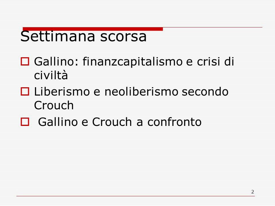 2 Settimana scorsa  Gallino: finanzcapitalismo e crisi di civiltà  Liberismo e neoliberismo secondo Crouch  Gallino e Crouch a confronto