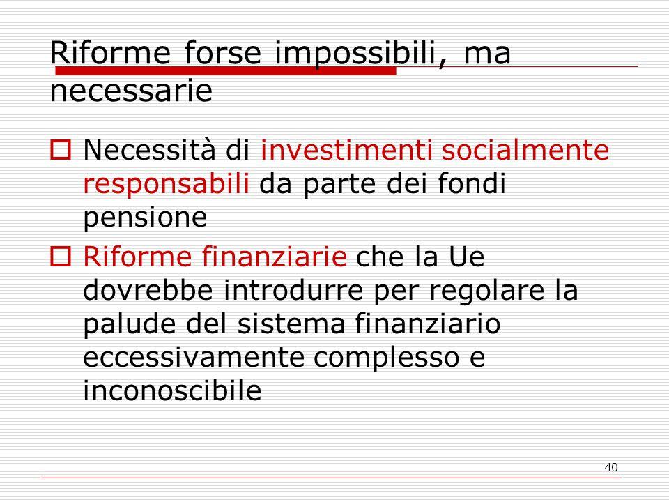 40 Riforme forse impossibili, ma necessarie  Necessità di investimenti socialmente responsabili da parte dei fondi pensione  Riforme finanziarie che la Ue dovrebbe introdurre per regolare la palude del sistema finanziario eccessivamente complesso e inconoscibile